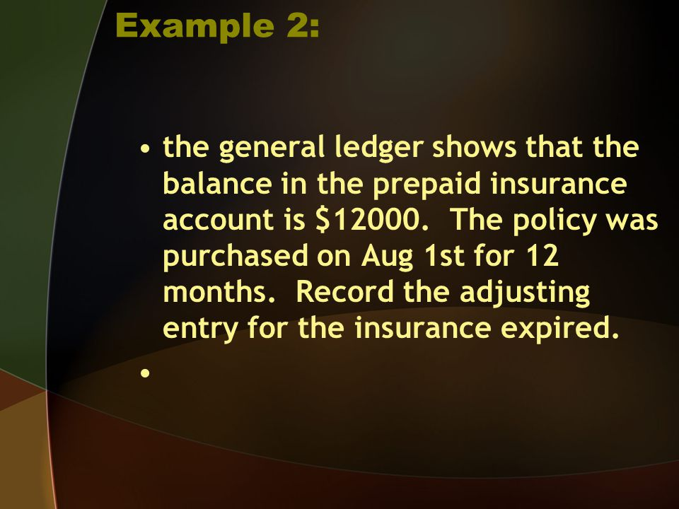 Example 2: the general ledger shows that the balance in the prepaid insurance account is $12000. The policy was purchased on Aug 1st for 12 months. Re