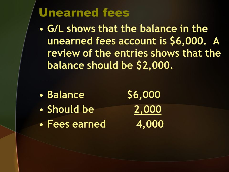 Unearned fees G/L shows that the balance in the unearned fees account is $6,000. A review of the entries shows that the balance should be $2,000. Bala