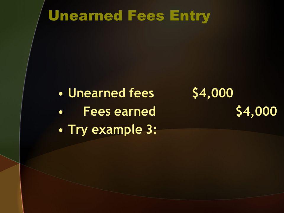 Unearned Fees Entry Unearned fees $4,000 Fees earned $4,000 Try example 3: