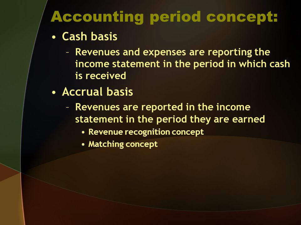 Accounting period concept: Cash basis –Revenues and expenses are reporting the income statement in the period in which cash is received Accrual basis
