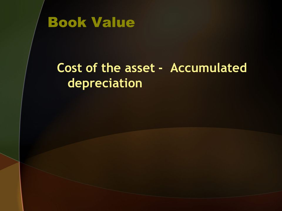 Book Value Cost of the asset - Accumulated depreciation