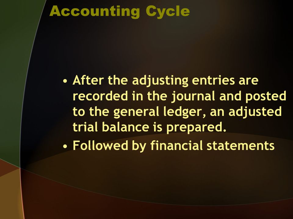Accounting Cycle After the adjusting entries are recorded in the journal and posted to the general ledger, an adjusted trial balance is prepared. Foll