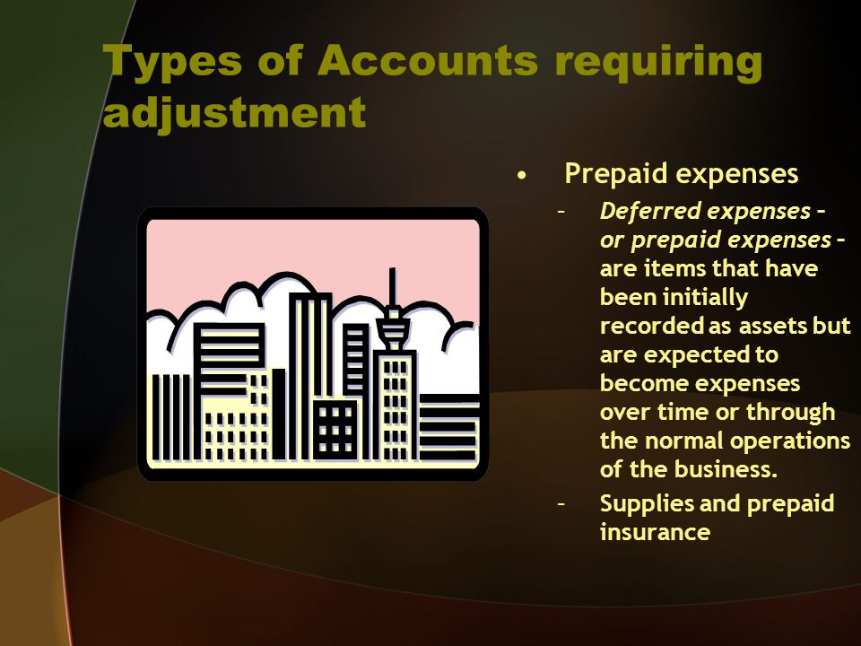 Types of Accounts requiring adjustment Prepaid expenses –Deferred expenses – or prepaid expenses – are items that have been initially recorded as asse