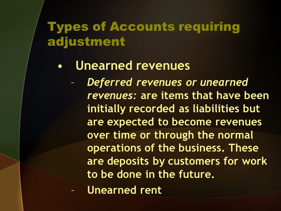 Types of Accounts requiring adjustment Unearned revenues –Deferred revenues or unearned revenues: are items that have been initially recorded as liabi