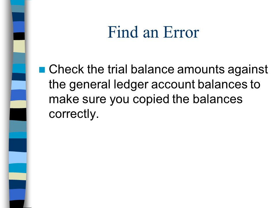 Find an Error Check the trial balance amounts against the general ledger account balances to make sure you copied the balances correctly.