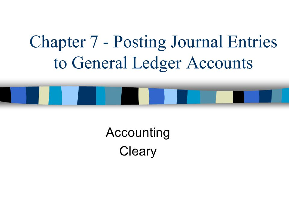 Chapter 7 - Posting Journal Entries to General Ledger Accounts Accounting Cleary