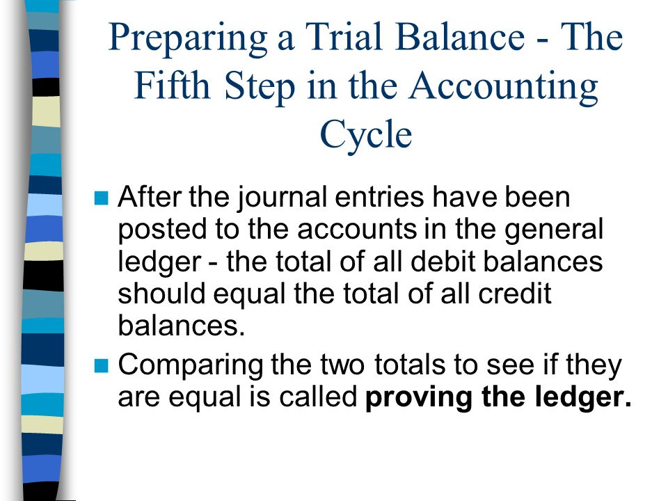 Preparing a Trial Balance - The Fifth Step in the Accounting Cycle After the journal entries have been posted to the accounts in the general ledger - the total of all debit balances should equal the total of all credit balances.