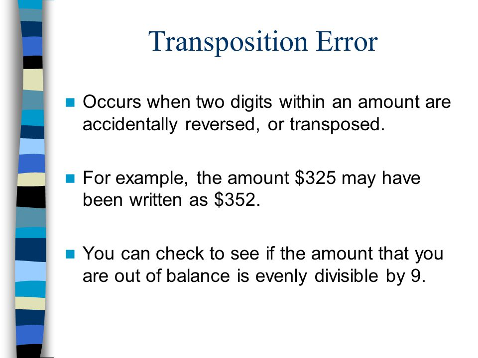 Transposition Error Occurs when two digits within an amount are accidentally reversed, or transposed.