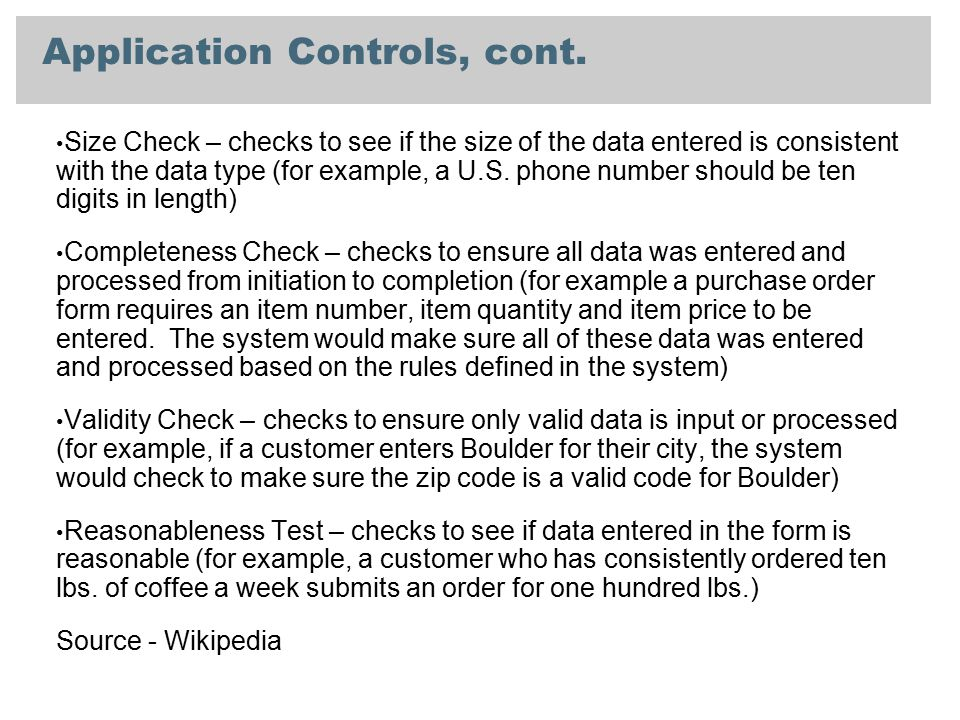 Application Controls, cont. Size Check – checks to see if the size of the data entered is consistent with the data type (for example, a U.S. phone num