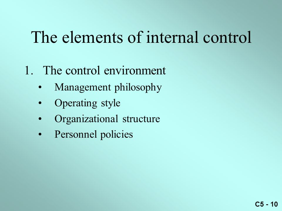 C5 - 10 The elements of internal control 1.The control environment Management philosophy Operating style Organizational structure Personnel policies