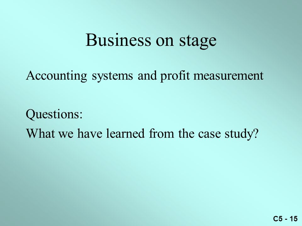 C5 - 15 Business on stage Accounting systems and profit measurement Questions: What we have learned from the case study