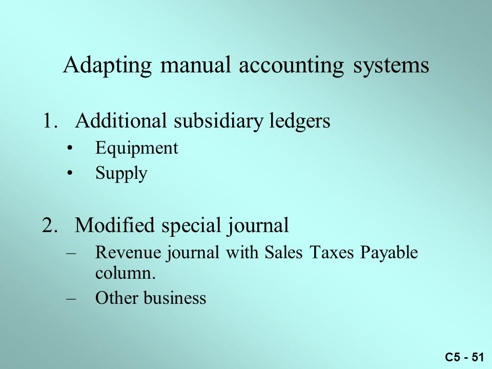 C5 - 51 Adapting manual accounting systems 1.Additional subsidiary ledgers Equipment Supply 2.Modified special journal –Revenue journal with Sales Taxes Payable column.