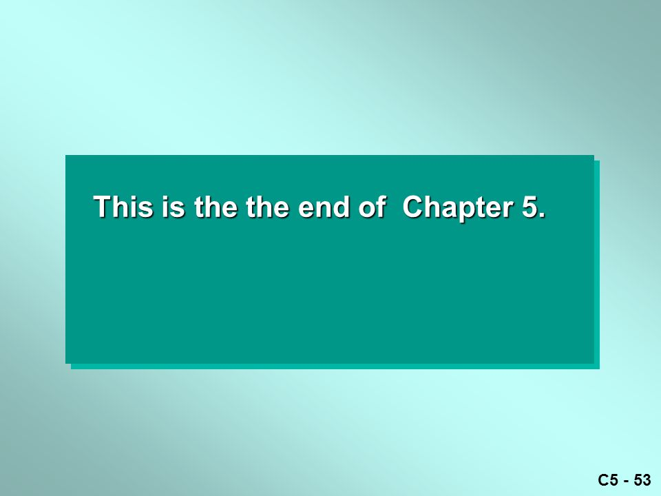 C5 - 53 This is the the end of Chapter 5.