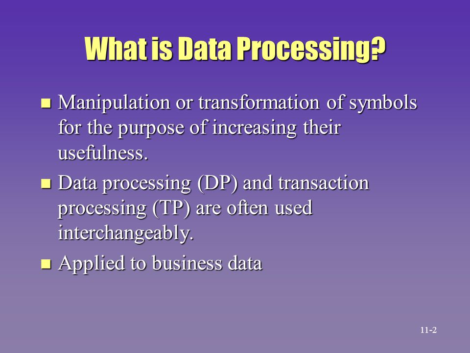 What is Data Processing? n Manipulation or transformation of symbols for the purpose of increasing their usefulness. n Data processing (DP) and transa