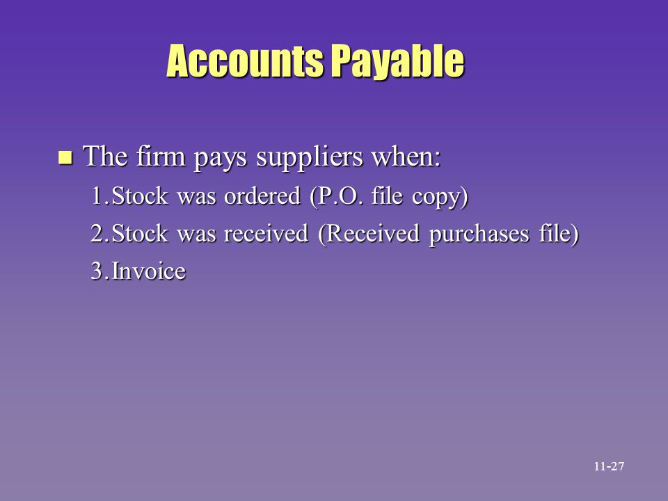 Accounts Payable n The firm pays suppliers when: 1.Stock was ordered (P.O. file copy) 2.Stock was received (Received purchases file) 3.Invoice 11-27