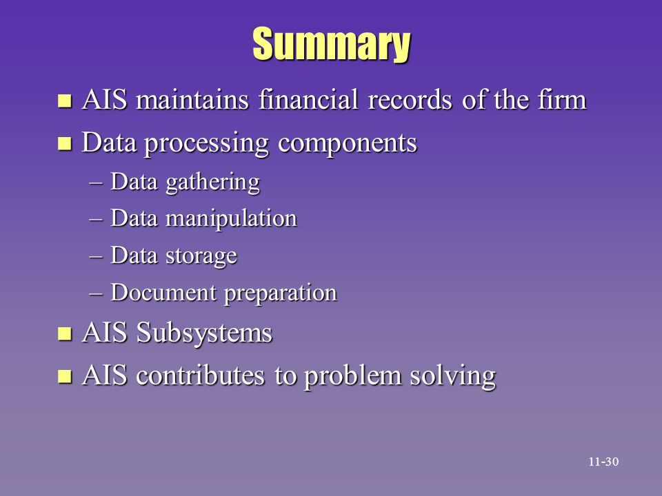 Summary n AIS maintains financial records of the firm n Data processing components –Data gathering –Data manipulation –Data storage –Document preparat