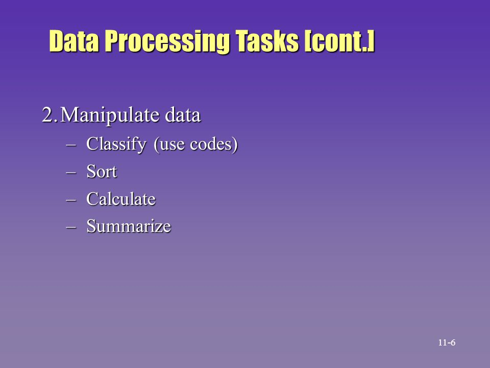 2.Manipulate data – Classify (use codes) – Sort – Calculate – Summarize Data Processing Tasks [cont.] 11-6
