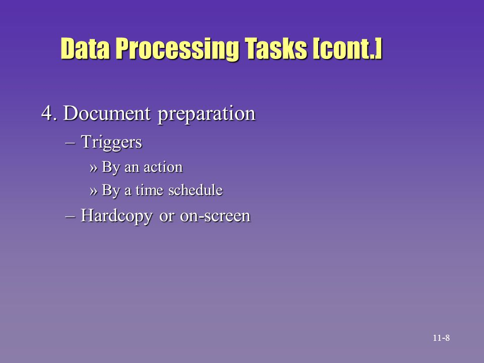 4. Document preparation –Triggers »By an action »By a time schedule –Hardcopy or on-screen Data Processing Tasks [cont.] 11-8