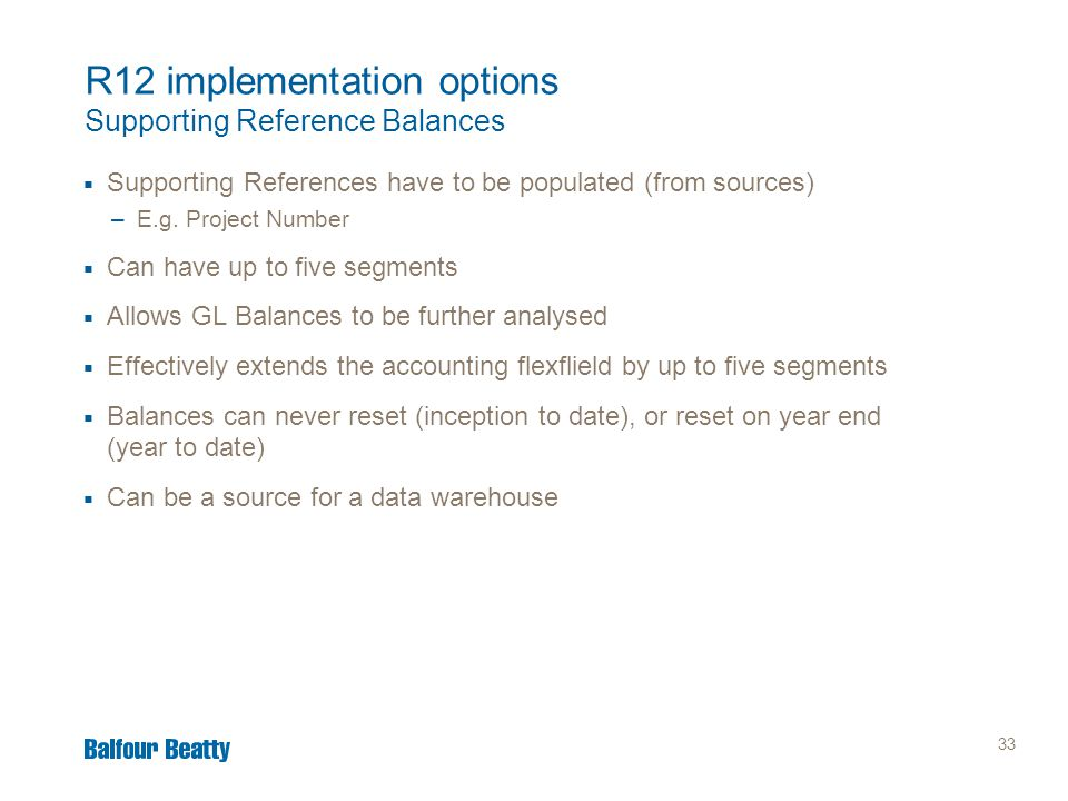 33 R12 implementation options Supporting Reference Balances  Supporting References have to be populated (from sources) –E.g. Project Number  Can hav