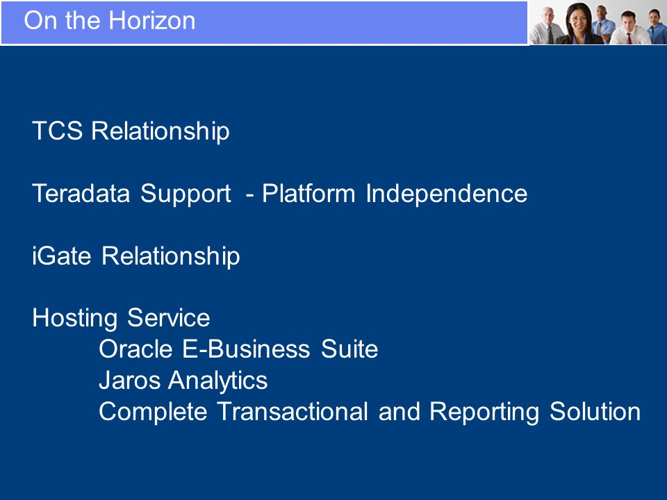 On the Horizon TCS Relationship Teradata Support - Platform Independence iGate Relationship Hosting Service Oracle E-Business Suite Jaros Analytics Complete Transactional and Reporting Solution