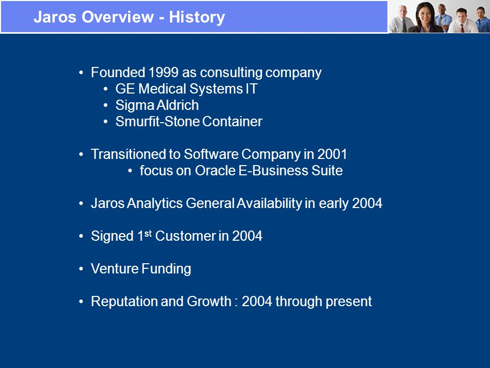 Jaros Overview - History Founded 1999 as consulting company GE Medical Systems IT Sigma Aldrich Smurfit-Stone Container Transitioned to Software Company in 2001 focus on Oracle E-Business Suite Jaros Analytics General Availability in early 2004 Signed 1 st Customer in 2004 Venture Funding Reputation and Growth : 2004 through present