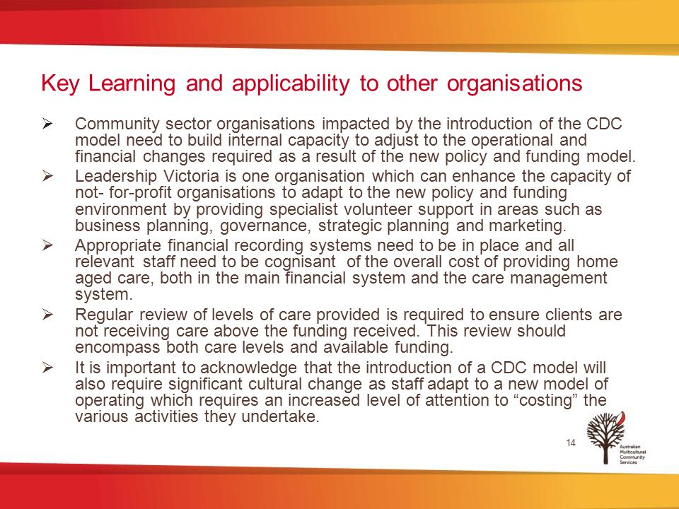 Key Learning and applicability to other organisations  Community sector organisations impacted by the introduction of the CDC model need to build internal capacity to adjust to the operational and financial changes required as a result of the new policy and funding model.