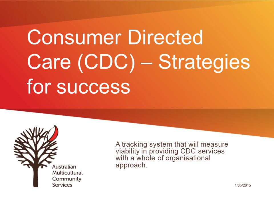 Consumer Directed Care (CDC) – Strategies for success A tracking system that will measure viability in providing CDC services with a whole of organisational approach.