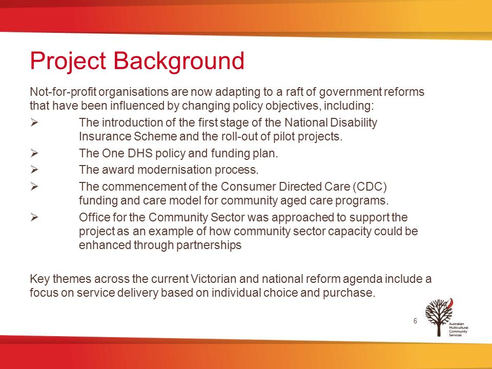 Project Background 6 Not-for-profit organisations are now adapting to a raft of government reforms that have been influenced by changing policy objectives, including:  The introduction of the first stage of the National Disability Insurance Scheme and the roll-out of pilot projects.