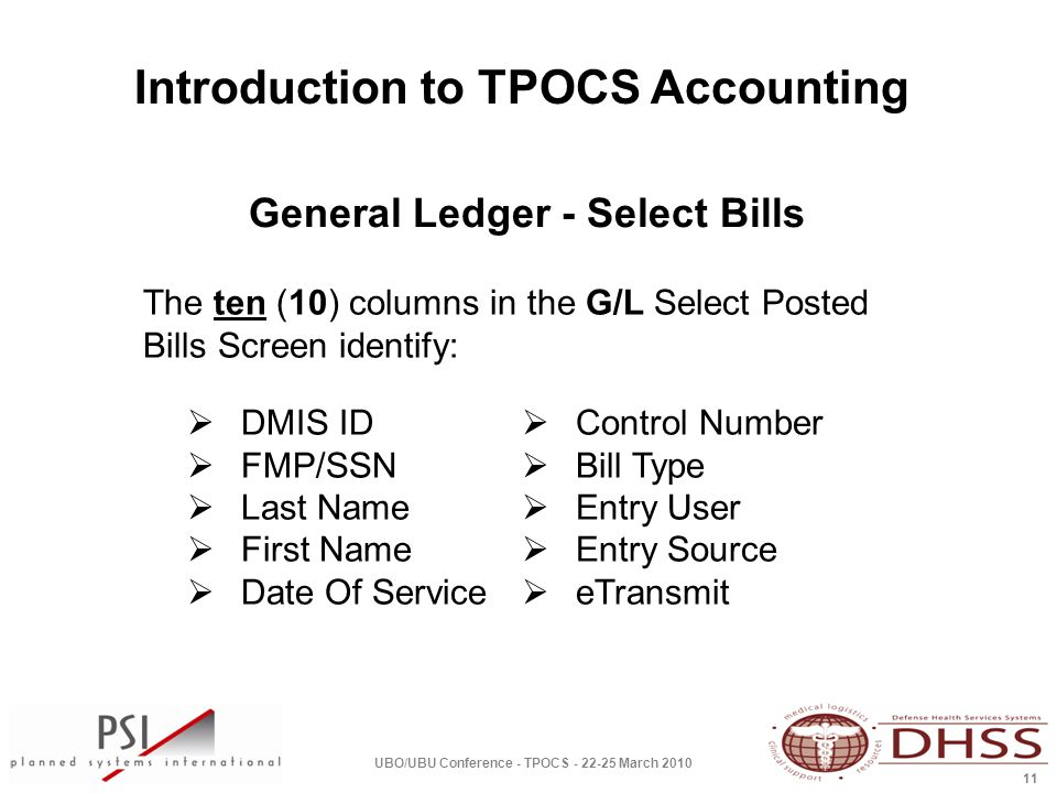 Introduction to TPOCS Accounting UBO/UBU Conference - TPOCS - 22-25 March 2010 11  Control Number  Bill Type  Entry User  Entry Source  eTransmit  DMIS ID  FMP/SSN  Last Name  First Name  Date Of Service The ten (10) columns in the G/L Select Posted Bills Screen identify: General Ledger - Select Bills