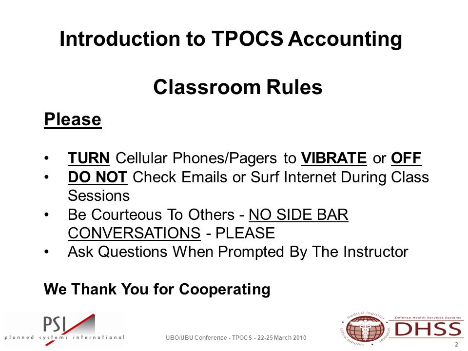 Introduction to TPOCS Accounting UBO/UBU Conference - TPOCS - 22-25 March 2010 2 Classroom Rules Please TURN Cellular Phones/Pagers to VIBRATE or OFF DO NOT Check Emails or Surf Internet During Class Sessions Be Courteous To Others - NO SIDE BAR CONVERSATIONS - PLEASE Ask Questions When Prompted By The Instructor We Thank You for Cooperating