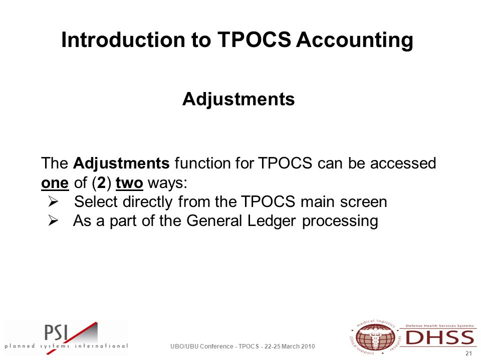Introduction to TPOCS Accounting UBO/UBU Conference - TPOCS - 22-25 March 2010 21 The Adjustments function for TPOCS can be accessed one of (2) two ways:  Select directly from the TPOCS main screen  As a part of the General Ledger processing Adjustments