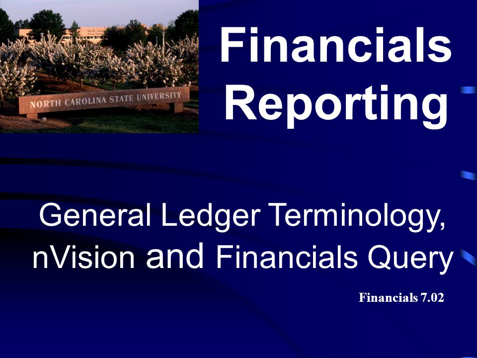General Ledger Terminology, nVision and Financials Query Financials Reporting Financials 7.02