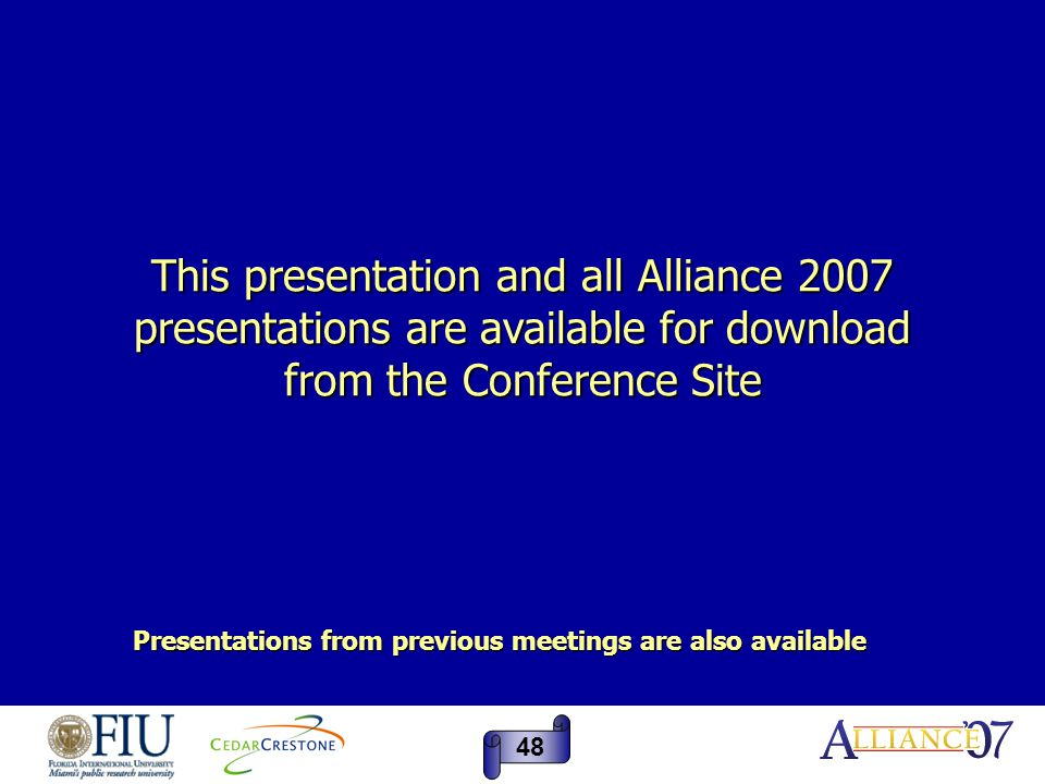 This presentation and all Alliance 2007 presentations are available for download from the Conference Site Presentations from previous meetings are als