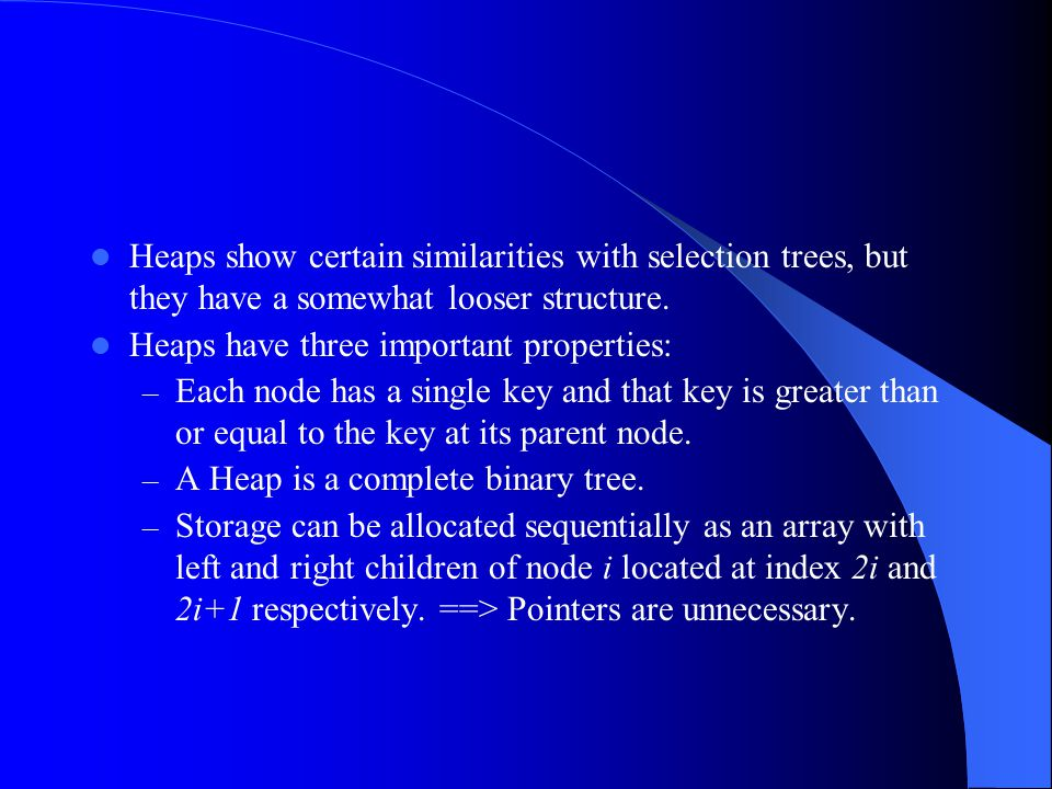 Heaps show certain similarities with selection trees, but they have a somewhat looser structure. Heaps have three important properties: – Each node ha