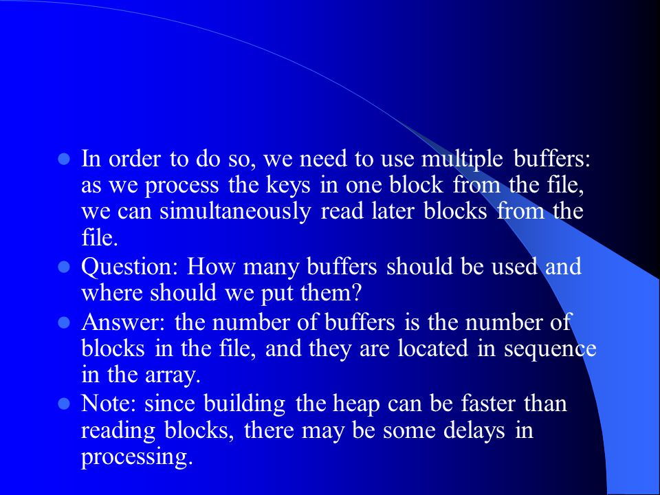 In order to do so, we need to use multiple buffers: as we process the keys in one block from the file, we can simultaneously read later blocks from th