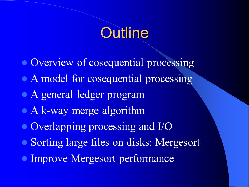 Outline Overview of cosequential processing A model for cosequential processing A general ledger program A k-way merge algorithm Overlapping processin