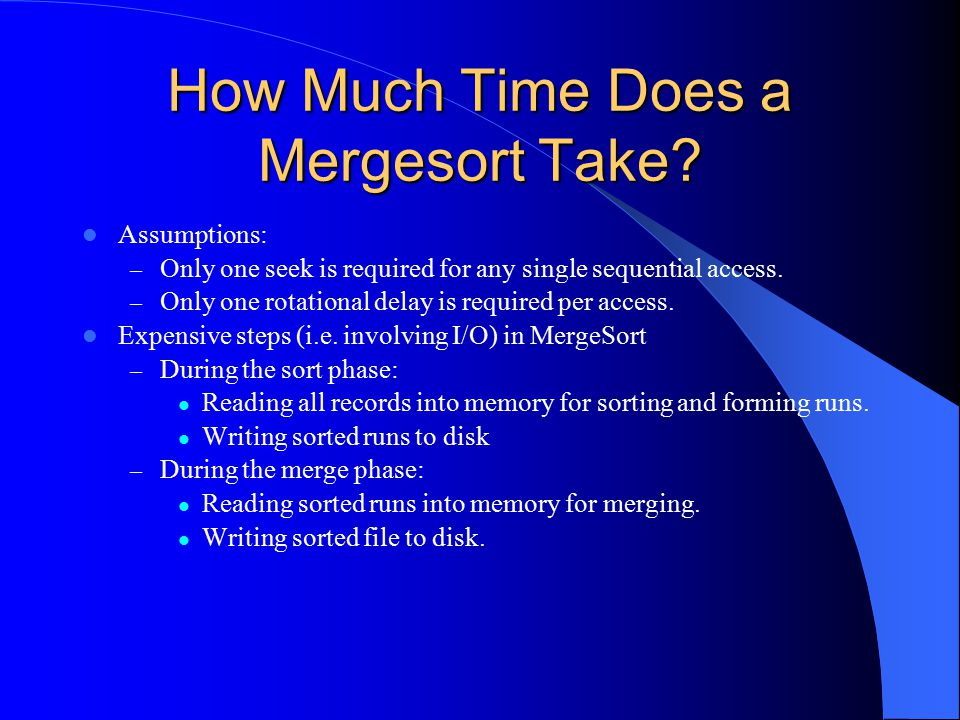 How Much Time Does a Mergesort Take? Assumptions: – Only one seek is required for any single sequential access. – Only one rotational delay is require