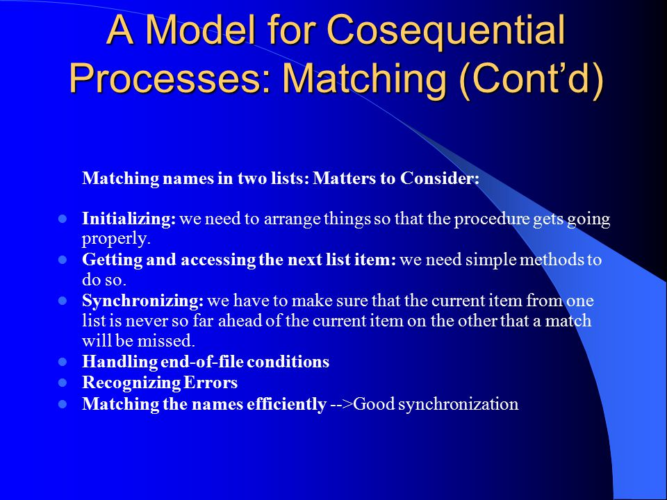 A Model for Cosequential Processes: Matching (Cont'd) Matching names in two lists: Matters to Consider: Initializing: we need to arrange things so tha