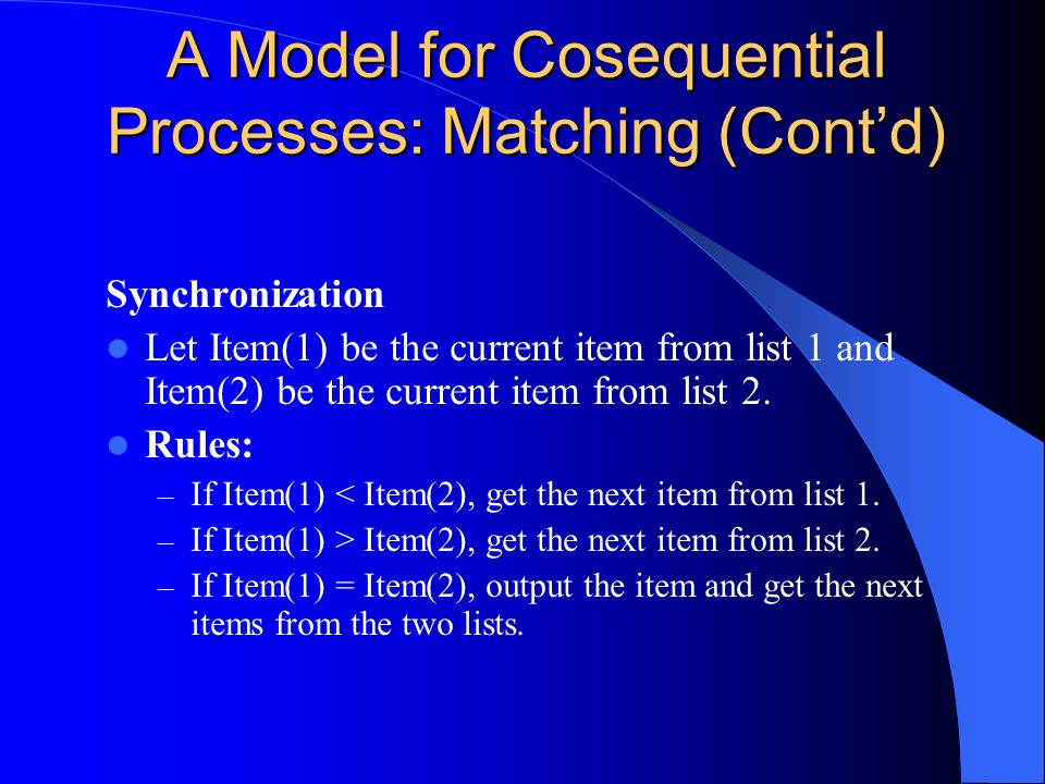 A Model for Cosequential Processes: Matching (Cont'd) Synchronization Let Item(1) be the current item from list 1 and Item(2) be the current item from