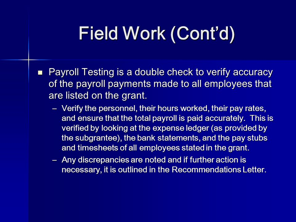 Field Work (Cont'd) Payroll Testing is a double check to verify accuracy of the payroll payments made to all employees that are listed on the grant. P