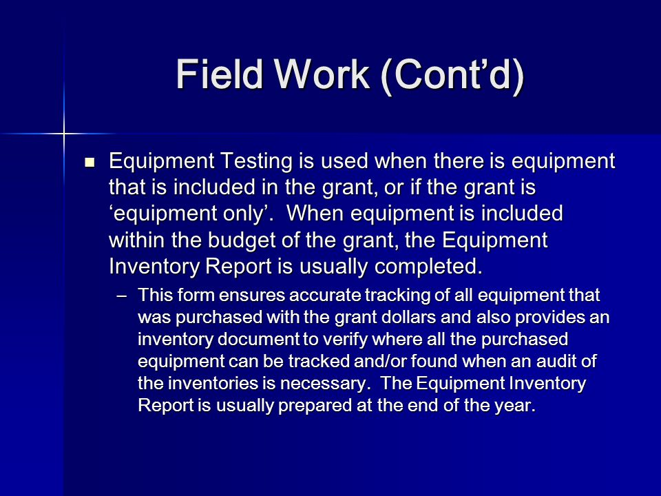 Field Work (Cont'd) Equipment Testing is used when there is equipment that is included in the grant, or if the grant is 'equipment only'.
