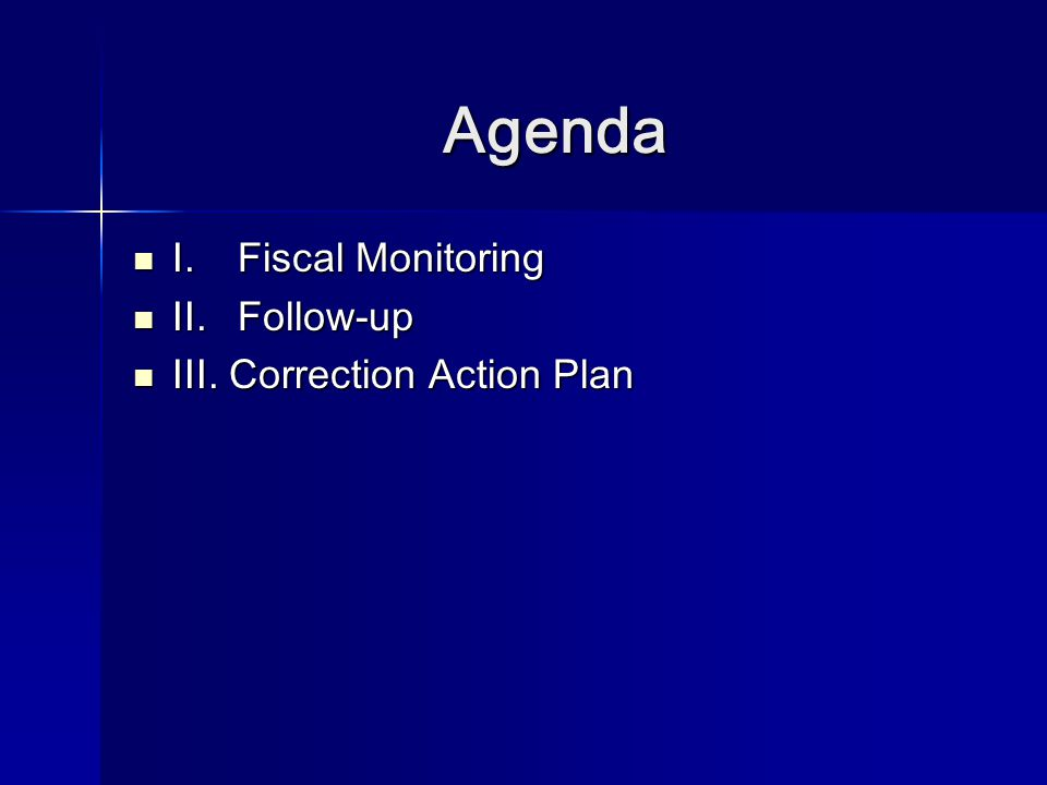 Agenda I. Fiscal Monitoring I. Fiscal Monitoring II. Follow-up II. Follow-up III. Correction Action Plan III. Correction Action Plan