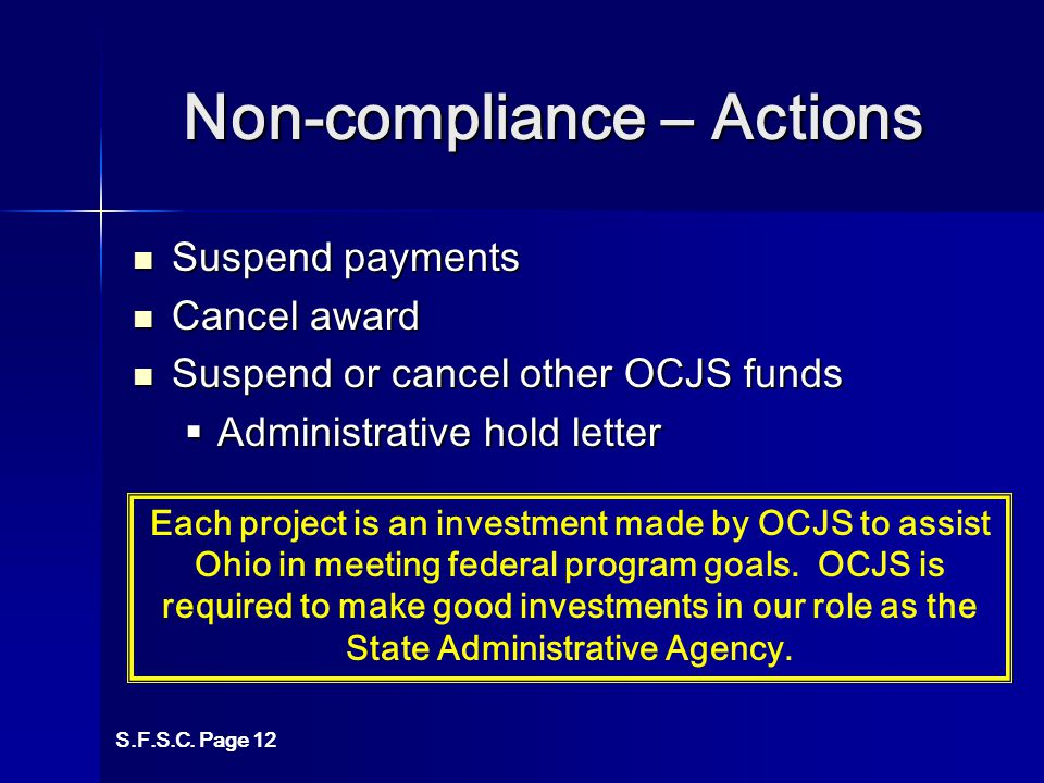 Non-compliance – Actions Suspend payments Suspend payments Cancel award Cancel award Suspend or cancel other OCJS funds Suspend or cancel other OCJS funds  Administrative hold letter S.F.S.C.
