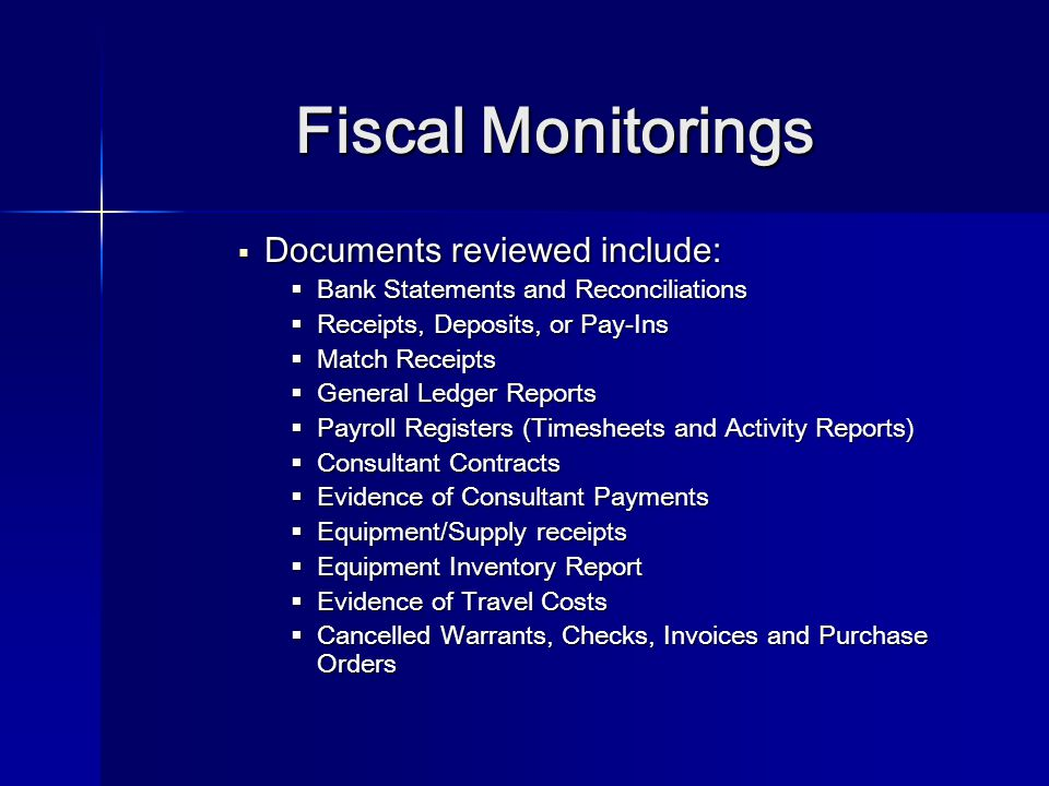 Fiscal Monitorings  Documents reviewed include:  Bank Statements and Reconciliations  Receipts, Deposits, or Pay-Ins  Match Receipts  General Ledger Reports  Payroll Registers (Timesheets and Activity Reports)  Consultant Contracts  Evidence of Consultant Payments  Equipment/Supply receipts  Equipment Inventory Report  Evidence of Travel Costs  Cancelled Warrants, Checks, Invoices and Purchase Orders