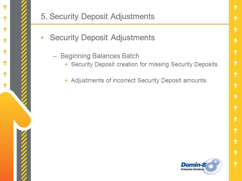 5. Security Deposit Adjustments Security Deposit Adjustments –Beginning Balances Batch Security Deposit creation for missing Security Deposits Adjustm