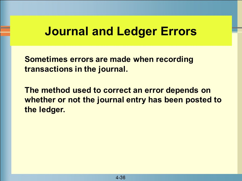 4-36 Journal and Ledger Errors Sometimes errors are made when recording transactions in the journal. The method used to correct an error depends on wh