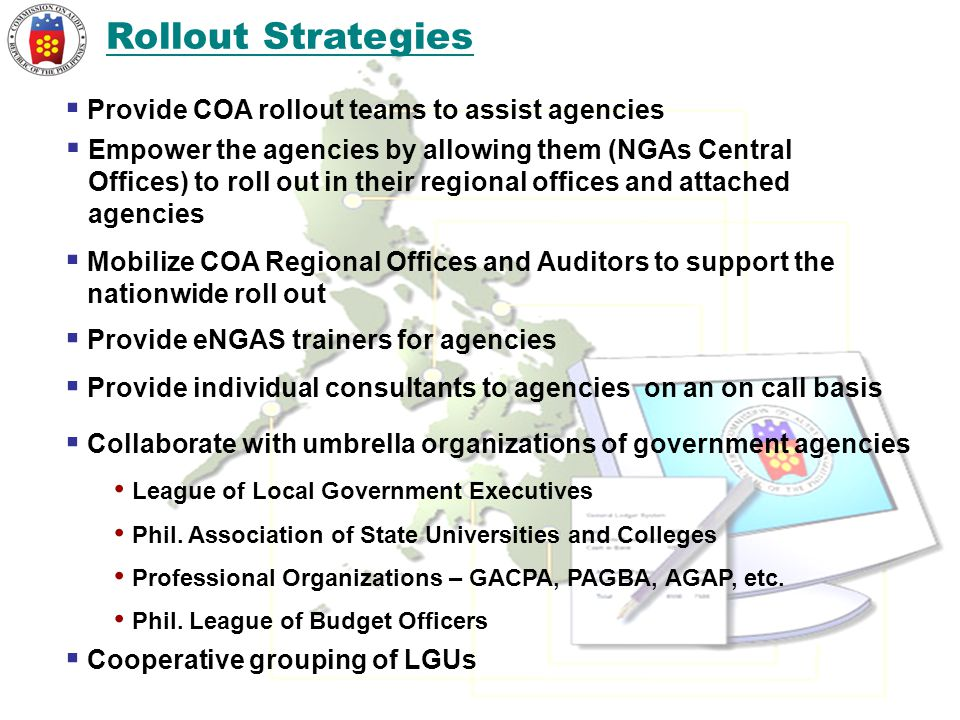 Rollout Strategies  Provide eNGAS trainers for agencies  Mobilize COA Regional Offices and Auditors to support the nationwide roll out  Provide COA