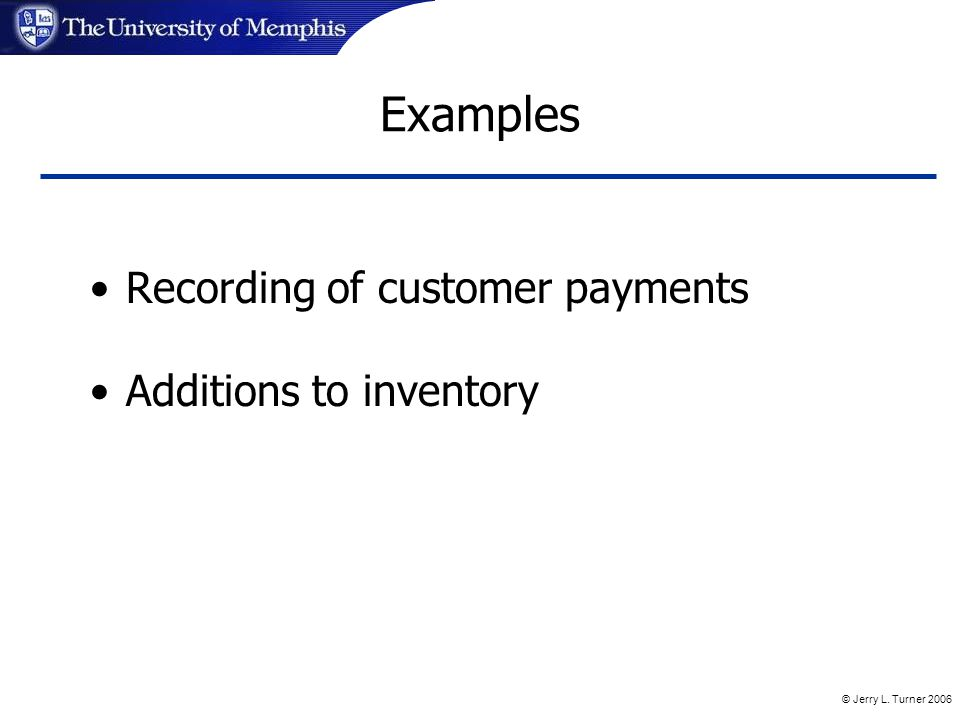 © Jerry L. Turner 2006 Examples Recording of customer payments Additions to inventory