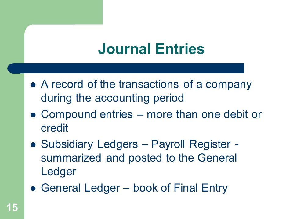 Journal Entries A record of the transactions of a company during the accounting period Compound entries – more than one debit or credit Subsidiary Led