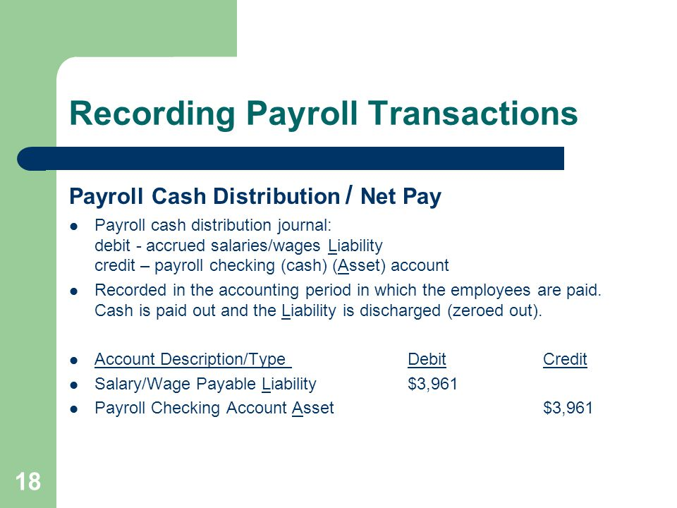 Recording Payroll Transactions Payroll Cash Distribution / Net Pay Payroll cash distribution journal: debit - accrued salaries/wages Liability credit